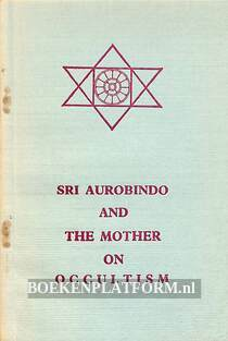 SRI Aurobindo and the Mother on Occultism
