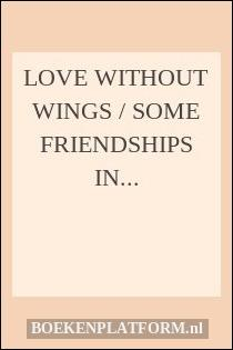 Love without Wings / Some Friendships in Literature and Politics