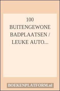 100 Buitengewone badplaatsen / Leuke auto-uitstapjes in Nederland & Belgie Deel 4