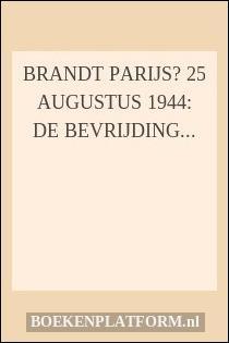 Brandt Parijs? 25 augustus 1944: de bevrijding van de Franse hoofdstad