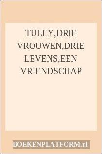 Tully,drie Vrouwen,drie Levens,een Vriendschap