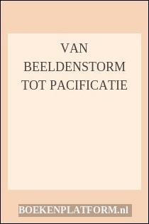 Van Beeldenstorm Tot Pacificatie