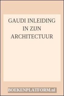 Gaudi Inleiding In Zijn Architectuur