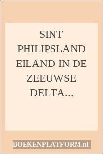 Sint Philipsland Eiland In De Zeeuwse Delta 1487-1987