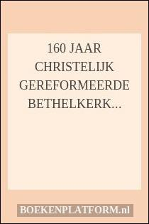 160 jaar Christelijk Gereformeerde Bethelkerk te Veenendaal