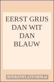 Eerst Grijs Dan Wit Dan Blauw