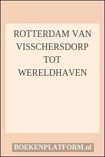 Rotterdam Van Visschersdorp Tot Wereldhaven