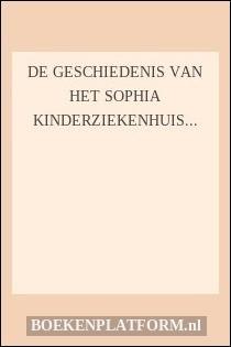 De Geschiedenis Van Het Sophia Kinderziekenhuis Te Rotterdam,
