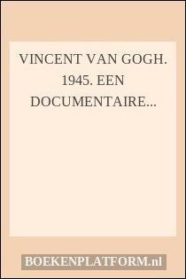 Vincent van Gogh. 1945. Een documentaire tentoonstelling in het Stedelijk Museum Amsterdam