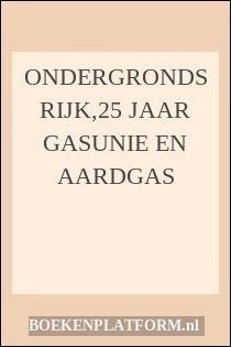 Ondergronds Rijk,25 Jaar Gasunie En Aardgas